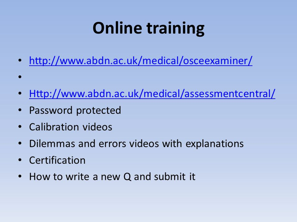Online training http://www.abdn.ac.uk/medical/osceexaminer/ Http://www.abdn.ac.uk/medical/assessmentcentral/ Password protected Calibration videos Dilemmas and errors videos with explanations Certification How to write a new Q and submit it