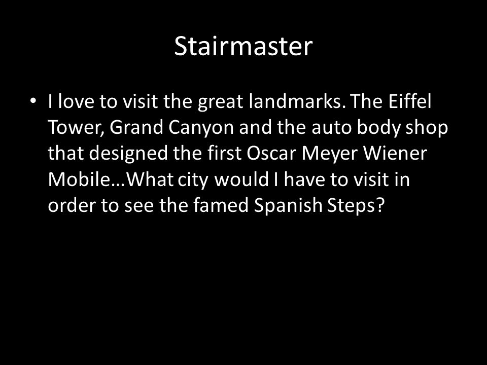 Stairmaster I love to visit the great landmarks.
