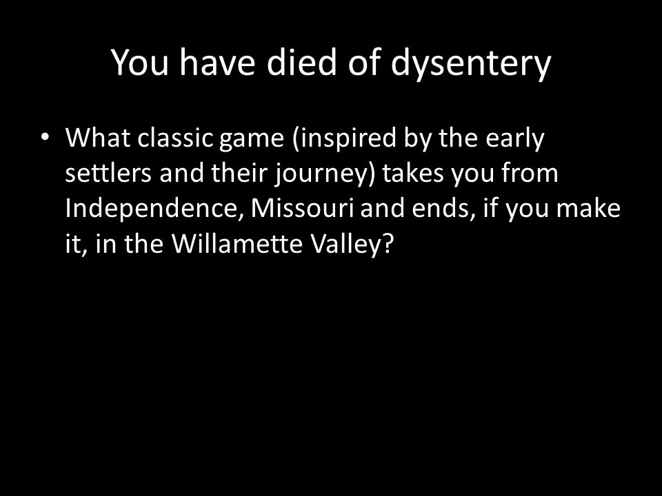You have died of dysentery What classic game (inspired by the early settlers and their journey) takes you from Independence, Missouri and ends, if you make it, in the Willamette Valley
