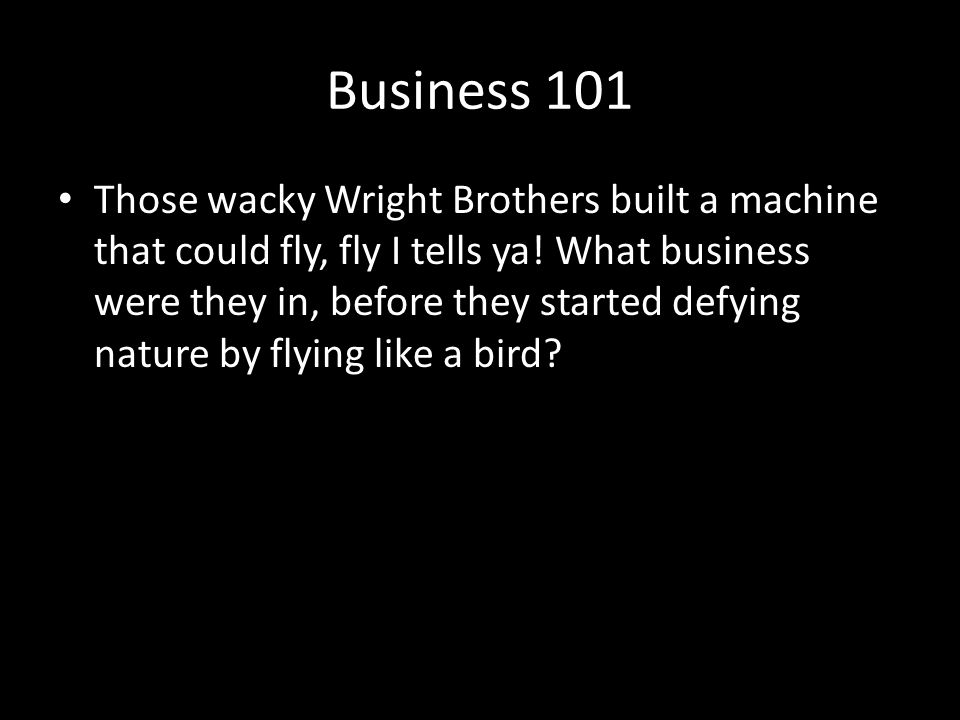 Business 101 Those wacky Wright Brothers built a machine that could fly, fly I tells ya.