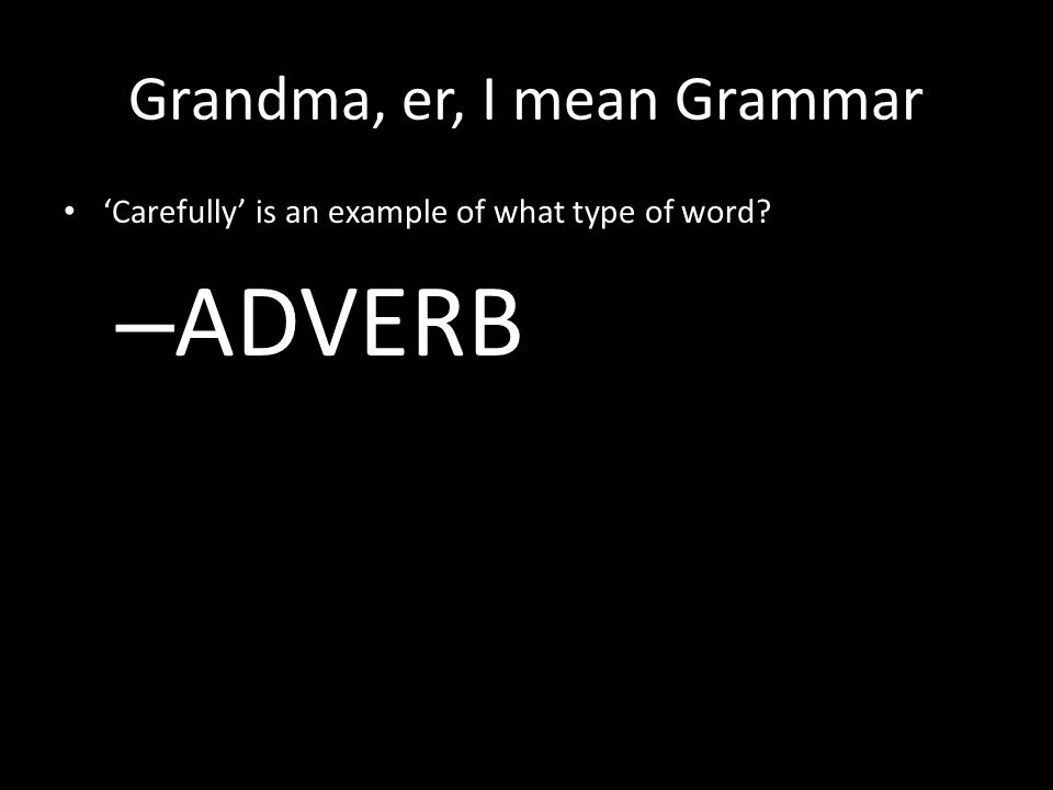 Grandma, er, I mean Grammar 'Carefully' is an example of what type of word – ADVERB