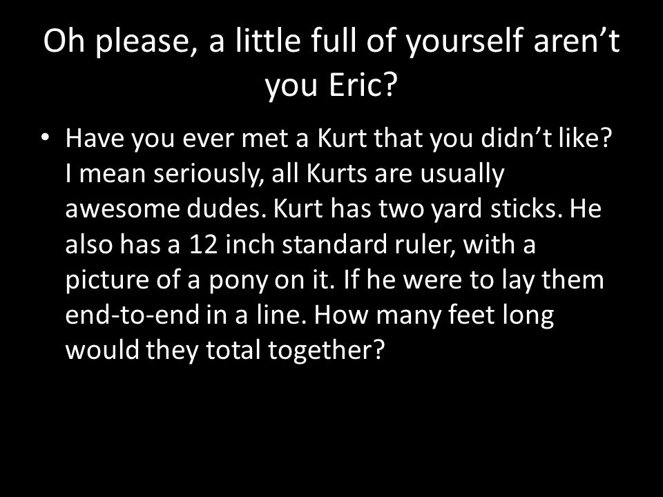 Oh please, a little full of yourself aren't you Eric.