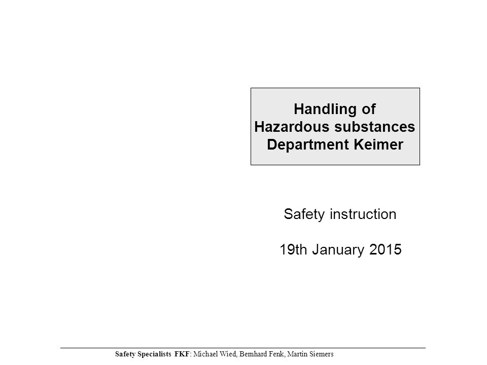 Safety instruction 19th January 2015 Handling of Hazardous substances Department Keimer ________________________________________________________________________________________________________________________ Safety Specialists FKF: Michael Wied, Bernhard Fenk, Martin Siemers