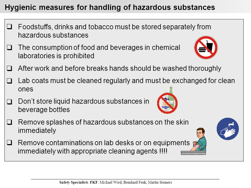 ________________________________________________________________________________________________________________________ Safety Specialists FKF: Michael Wied, Bernhard Fenk, Martin Siemers Hygienic measures for handling of hazardous substances Foodstuffs, drinks and tobacco must be stored separately from hazardous substances The consumption of food and beverages in chemical laboratories is prohibited After work and before breaks hands should be washed thoroughly Lab coats must be cleaned regularly and must be exchanged for clean ones !.
