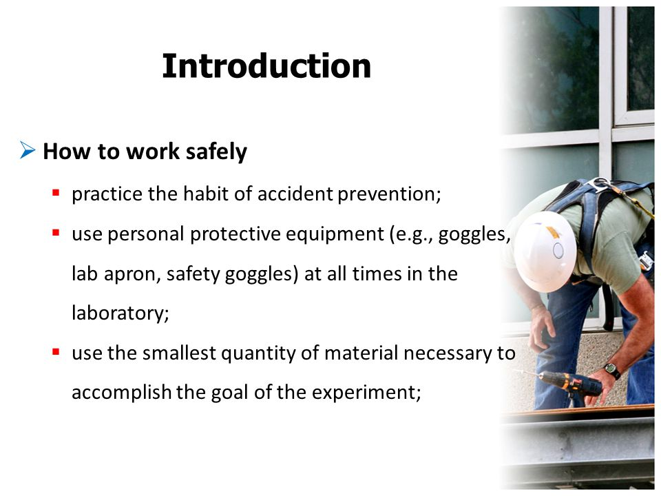 Introduction  How to work safely  practice the habit of accident prevention;  use personal protective equipment (e.g., goggles, lab apron, safety g