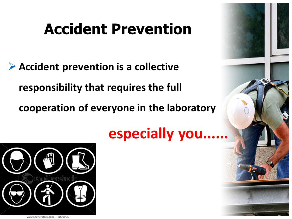 Accident Prevention  Accident prevention is a collective responsibility that requires the full cooperation of everyone in the laboratory especially y