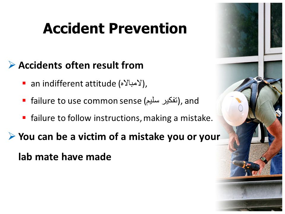 Accident Prevention  Accidents often result from  an indifferent attitude ( لامبالاه ),  failure to use common sense ( تفكير سليم ), and  failure