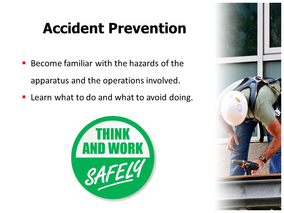 Accident Prevention  Become familiar with the hazards of the apparatus and the operations involved.  Learn what to do and what to avoid doing.