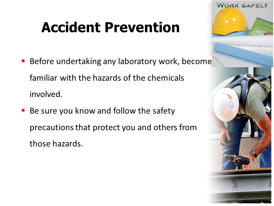 Accident Prevention  Before undertaking any laboratory work, become familiar with the hazards of the chemicals involved.  Be sure you know and follo