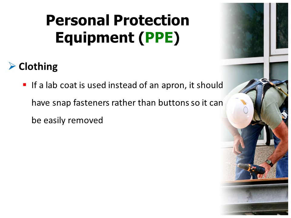 Personal Protection Equipment (PPE)  Clothing  If a lab coat is used instead of an apron, it should have snap fasteners rather than buttons so it ca