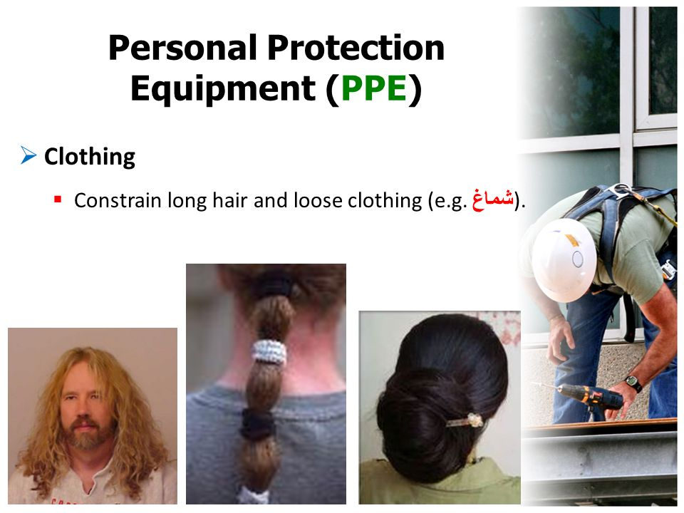 Personal Protection Equipment (PPE)  Clothing  Constrain long hair and loose clothing (e.g. شماغ ).