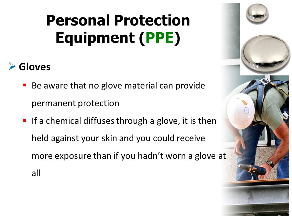 Personal Protection Equipment (PPE)  Gloves  Be aware that no glove material can provide permanent protection  If a chemical diffuses through a glo
