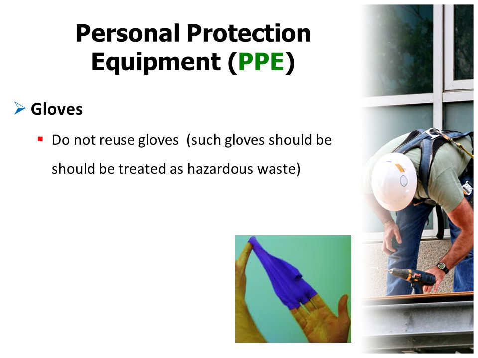Personal Protection Equipment (PPE)  Gloves  Do not reuse gloves (such gloves should be should be treated as hazardous waste)