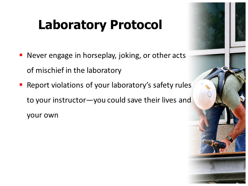 Laboratory Protocol  Never engage in horseplay, joking, or other acts of mischief in the laboratory  Report violations of your laboratory's safety r