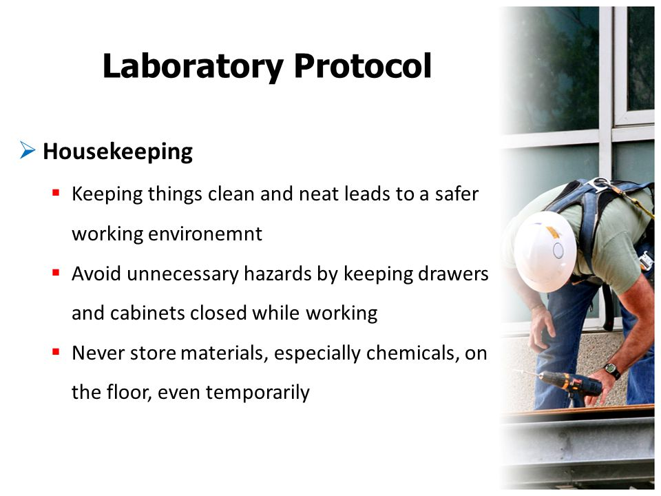 Laboratory Protocol  Housekeeping  Keeping things clean and neat leads to a safer working environemnt  Avoid unnecessary hazards by keeping drawers