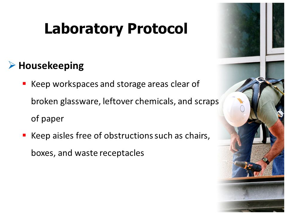 Laboratory Protocol  Housekeeping  Keep workspaces and storage areas clear of broken glassware, leftover chemicals, and scraps of paper  Keep aisle