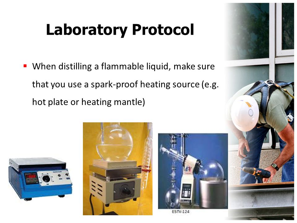 Laboratory Protocol  When distilling a flammable liquid, make sure that you use a spark-proof heating source (e.g. hot plate or heating mantle)