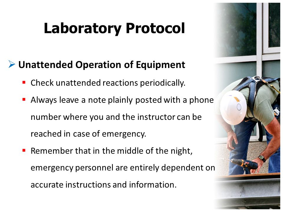 Laboratory Protocol  Unattended Operation of Equipment  Check unattended reactions periodically.  Always leave a note plainly posted with a phone n