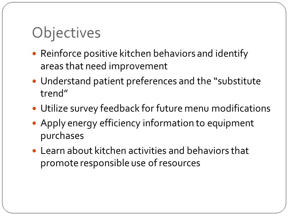 Objectives Reinforce positive kitchen behaviors and identify areas that need improvement Understand patient preferences and the substitute trend Utilize survey feedback for future menu modifications Apply energy efficiency information to equipment purchases Learn about kitchen activities and behaviors that promote responsible use of resources