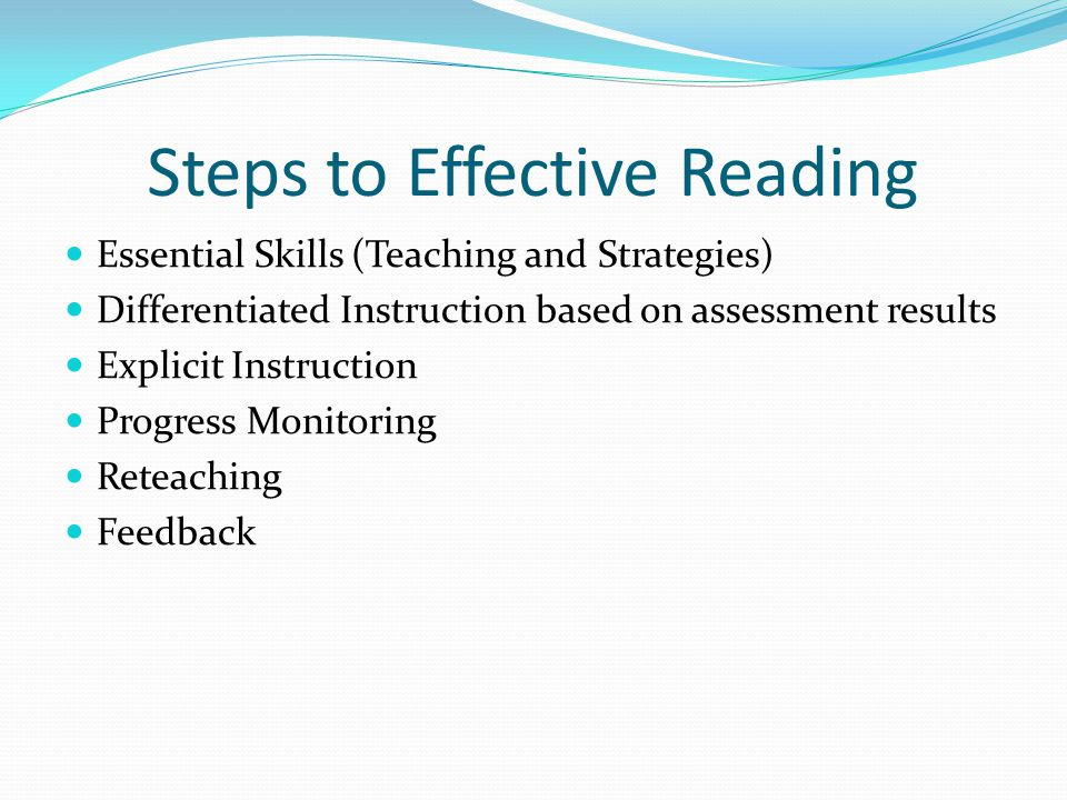 Steps to Effective Reading Essential Skills (Teaching and Strategies) Differentiated Instruction based on assessment results Explicit Instruction Progress Monitoring Reteaching Feedback