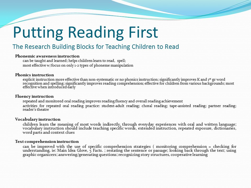 Putting Reading First The Research Building Blocks for Teaching Children to Read Phonemic awareness instruction can be taught and learned; helps children learn to read, spell; most effective w/focus on only 1-2 types of phoneme manipulation Phonics instruction explicit instruction more effective than non-systematic or no phonics instruction; significantly improves K and 1 st gr word recognition and spelling; significantly improves reading comprehension; effective for children from various backgrounds; most effective when introduced early Fluency instruction repeated and monitored oral reading improves reading fluency and overall reading achievement activities for repeated oral reading practice: student-adult reading; choral reading; tape-assisted reading; partner reading; reader's theatre Vocabulary instruction children learn the meaning of most words indirectly, through everyday experiences with oral and written language; vocabulary instruction should include teaching specific words, extended instruction, repeated exposure, dictionaries, word parts and context clues Text comprehension instruction can be improved with the use of specific comprehension strategies ( monitoring comprehension = checking for understanding, ie: Main Idea Glove, 5 Facts.