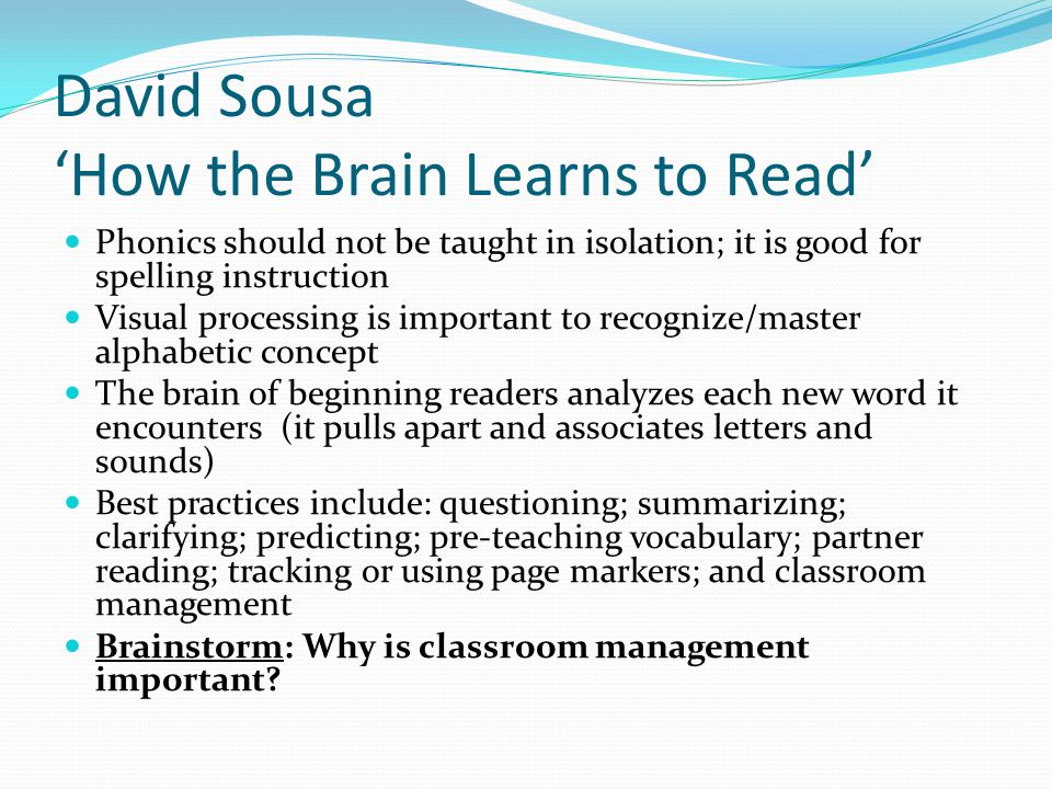 David Sousa 'How the Brain Learns to Read' Phonics should not be taught in isolation; it is good for spelling instruction Visual processing is important to recognize/master alphabetic concept The brain of beginning readers analyzes each new word it encounters (it pulls apart and associates letters and sounds) Best practices include: questioning; summarizing; clarifying; predicting; pre-teaching vocabulary; partner reading; tracking or using page markers; and classroom management Brainstorm: Why is classroom management important?