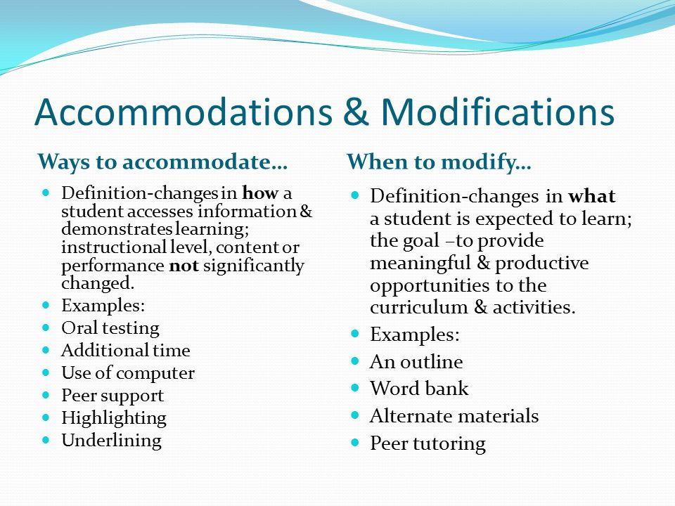 Accommodations & Modifications Ways to accommodate… When to modify… Definition-changes in how a student accesses information & demonstrates learning; instructional level, content or performance not significantly changed.