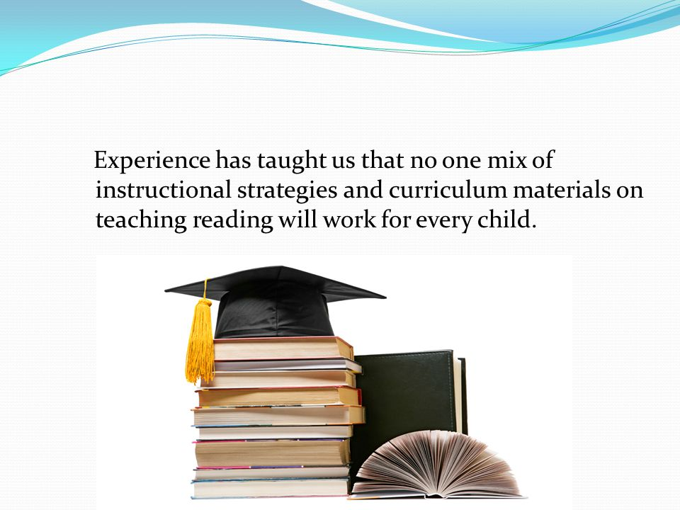 Experience has taught us that no one mix of instructional strategies and curriculum materials on teaching reading will work for every child.
