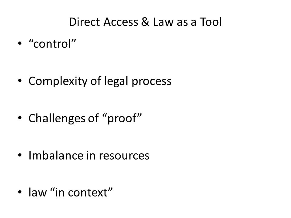 Direct Access & Law as a Tool control Complexity of legal process Challenges of proof Imbalance in resources law in context