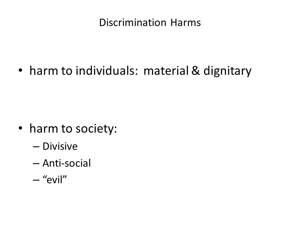 Discrimination Harms harm to individuals: material & dignitary harm to society: – Divisive – Anti-social – evil