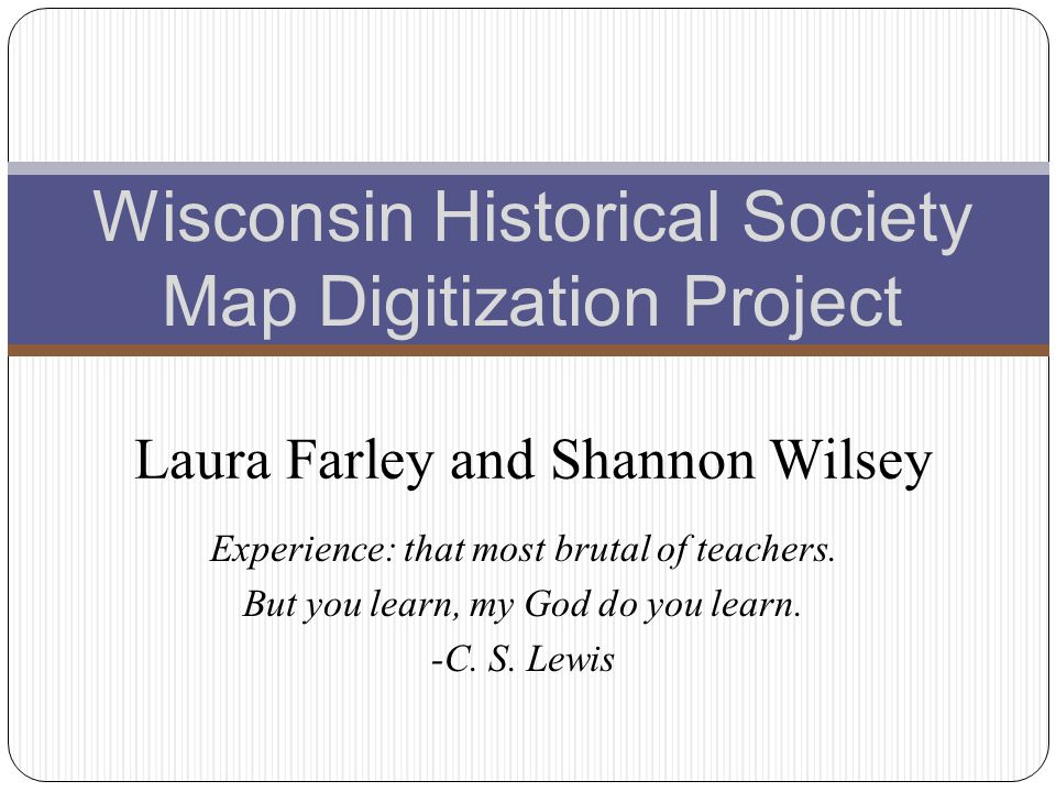 Experience: that most brutal of teachers. But you learn, my God do you learn. -C. S. Lewis Wisconsin Historical Society Map Digitization Project Laura