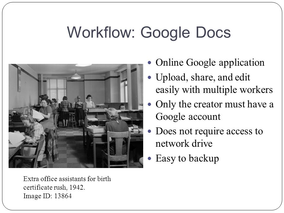 Workflow: Google Docs Online Google application Upload, share, and edit easily with multiple workers Only the creator must have a Google account Does not require access to network drive Easy to backup Extra office assistants for birth certificate rush, 1942.
