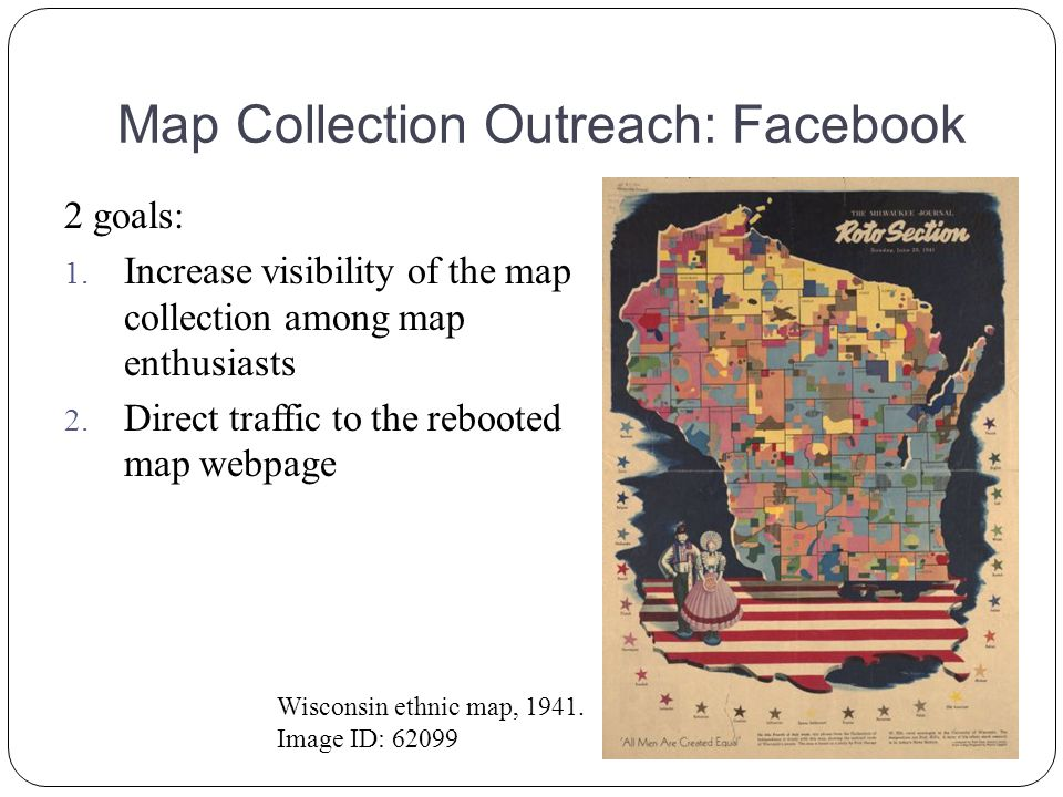 Map Collection Outreach: Facebook 2 goals: 1. Increase visibility of the map collection among map enthusiasts 2. Direct traffic to the rebooted map we