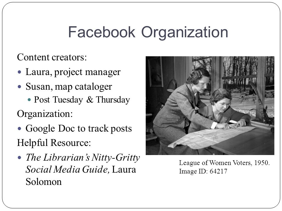 Facebook Organization Content creators: Laura, project manager Susan, map cataloger Post Tuesday & Thursday Organization: Google Doc to track posts Helpful Resource: The Librarian's Nitty-Gritty Social Media Guide, Laura Solomon League of Women Voters, 1950.