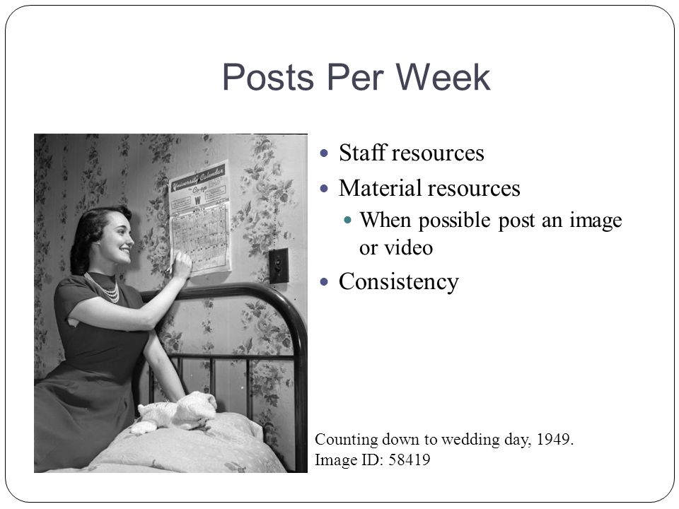Posts Per Week Staff resources Material resources When possible post an image or video Consistency Counting down to wedding day, 1949. Image ID: 58419