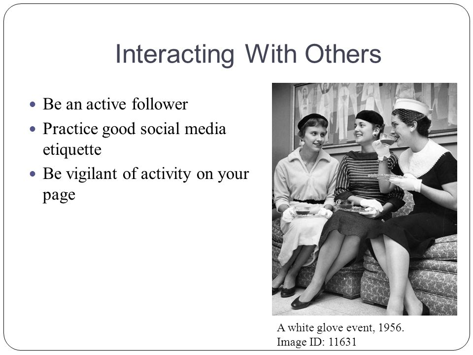Interacting With Others Be an active follower Practice good social media etiquette Be vigilant of activity on your page A white glove event, 1956.