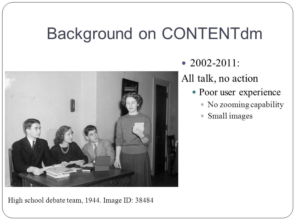 Background on CONTENTdm 2002-2011: All talk, no action Poor user experience No zooming capability Small images High school debate team, 1944.