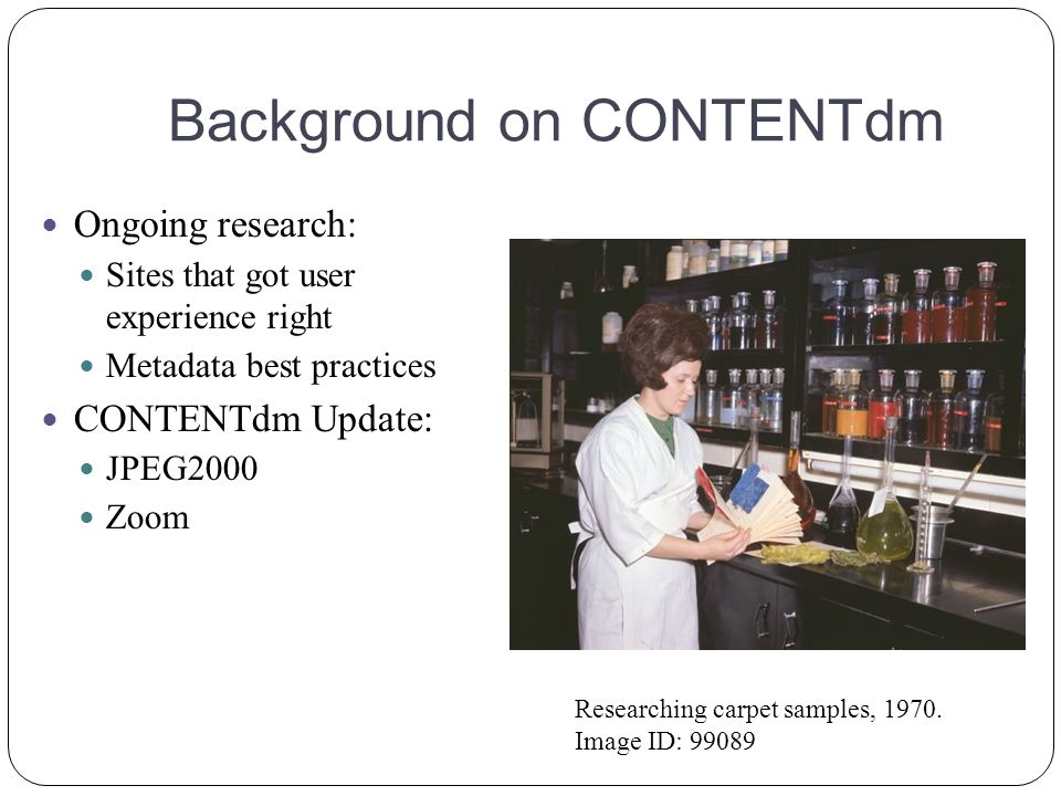 Background on CONTENTdm Ongoing research: Sites that got user experience right Metadata best practices CONTENTdm Update: JPEG2000 Zoom Researching carpet samples, 1970.