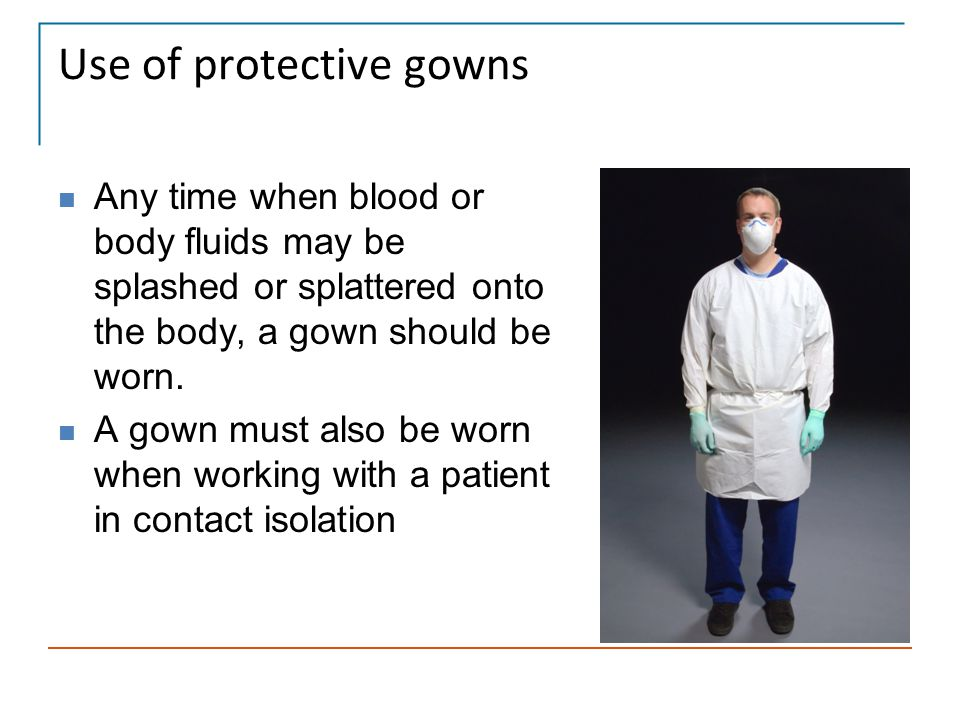 Use of protective gowns Any time when blood or body fluids may be splashed or splattered onto the body, a gown should be worn. A gown must also be wor