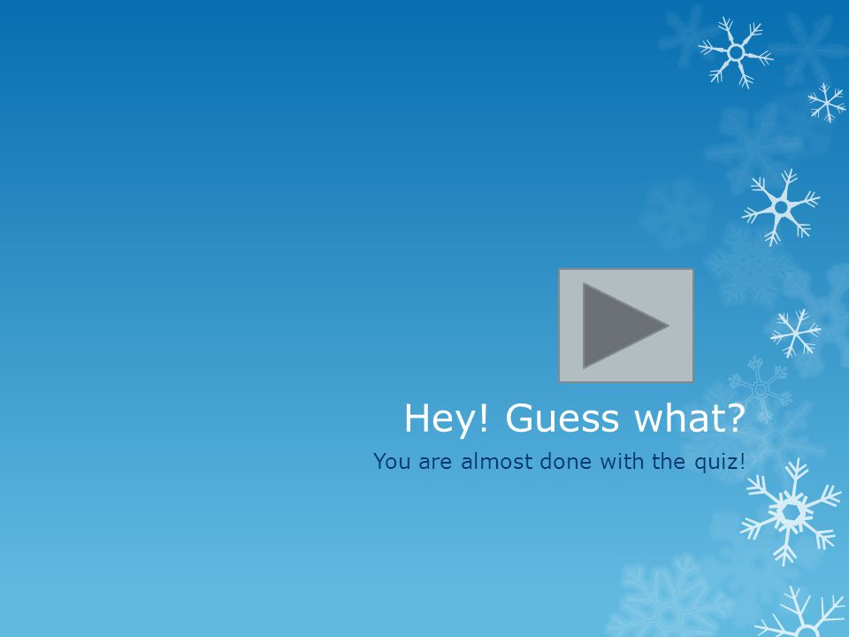Hey! Guess what? You are almost done with the quiz!