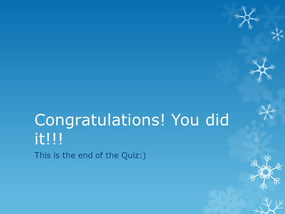 Congratulations! You did it!!! This is the end of the Quiz:)