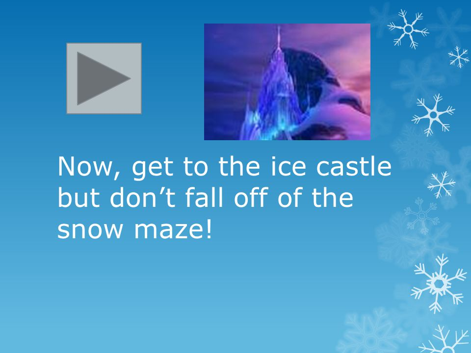 Now, get to the ice castle but don't fall off of the snow maze!