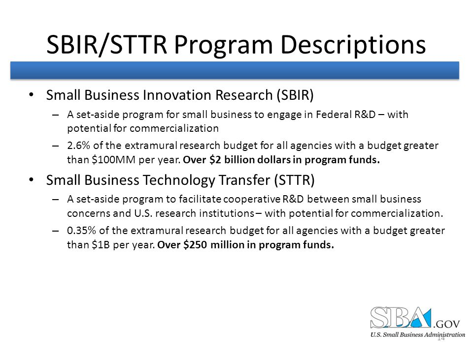 SBIR/STTR Program Descriptions Small Business Innovation Research (SBIR) – A set-aside program for small business to engage in Federal R&D – with potential for commercialization – 2.6% of the extramural research budget for all agencies with a budget greater than $100MM per year.