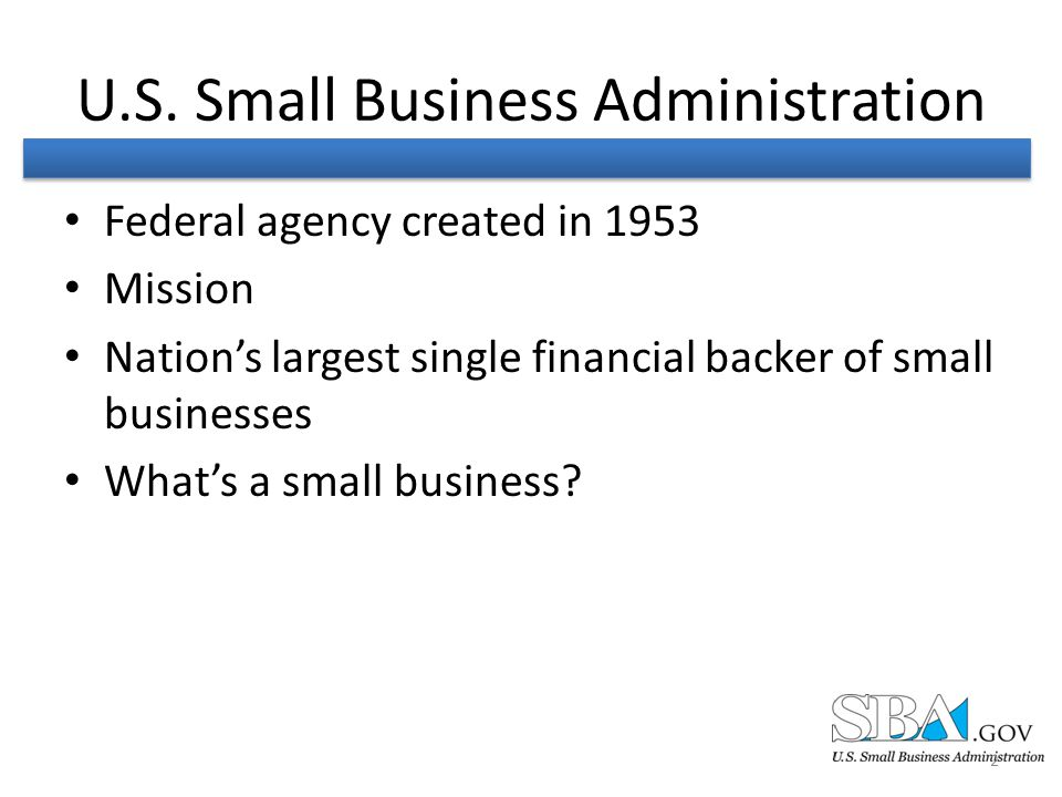 U.S. Small Business Administration Federal agency created in 1953 Mission Nation's largest single financial backer of small businesses What's a small