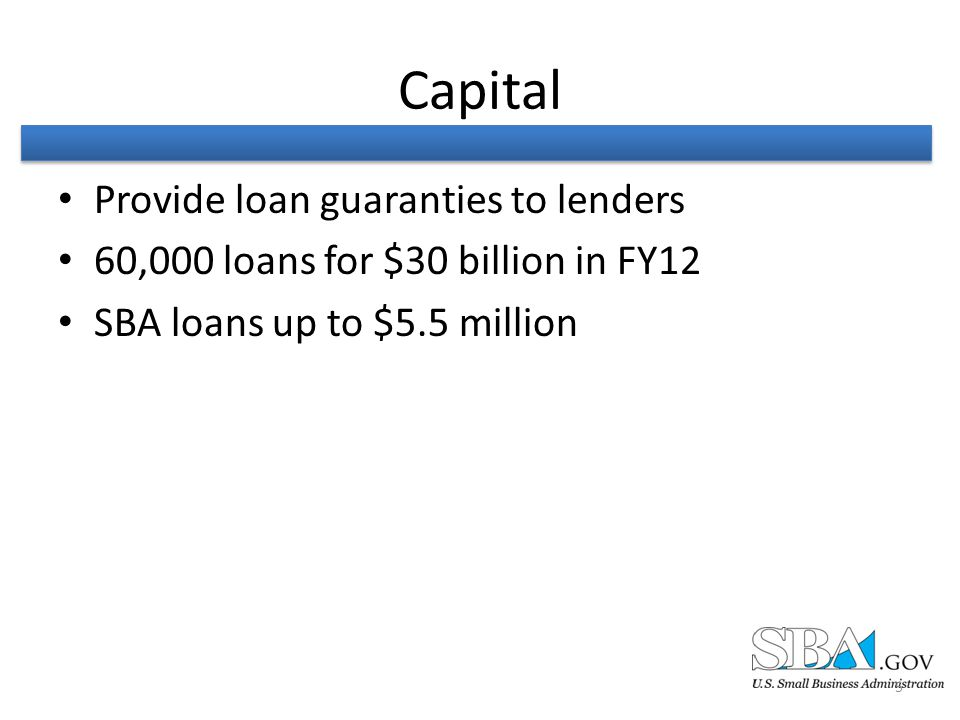 Capital Provide loan guaranties to lenders 60,000 loans for $30 billion in FY12 SBA loans up to $5.5 million 5
