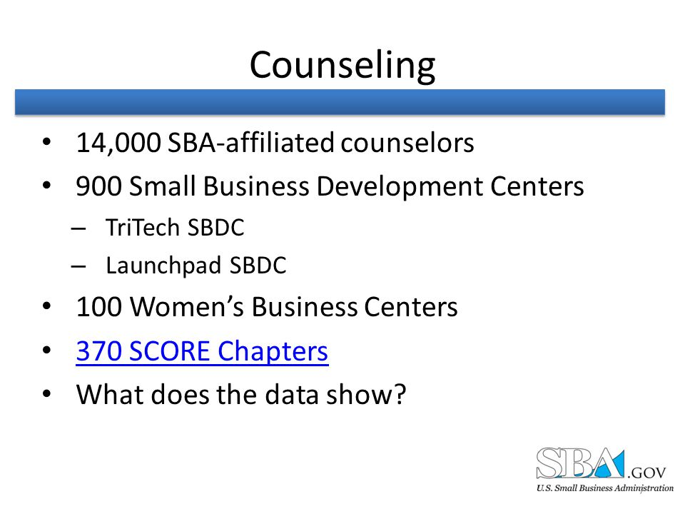 Counseling 14,000 SBA-affiliated counselors 900 Small Business Development Centers – TriTech SBDC – Launchpad SBDC 100 Women's Business Centers 370 SCORE Chapters What does the data show.