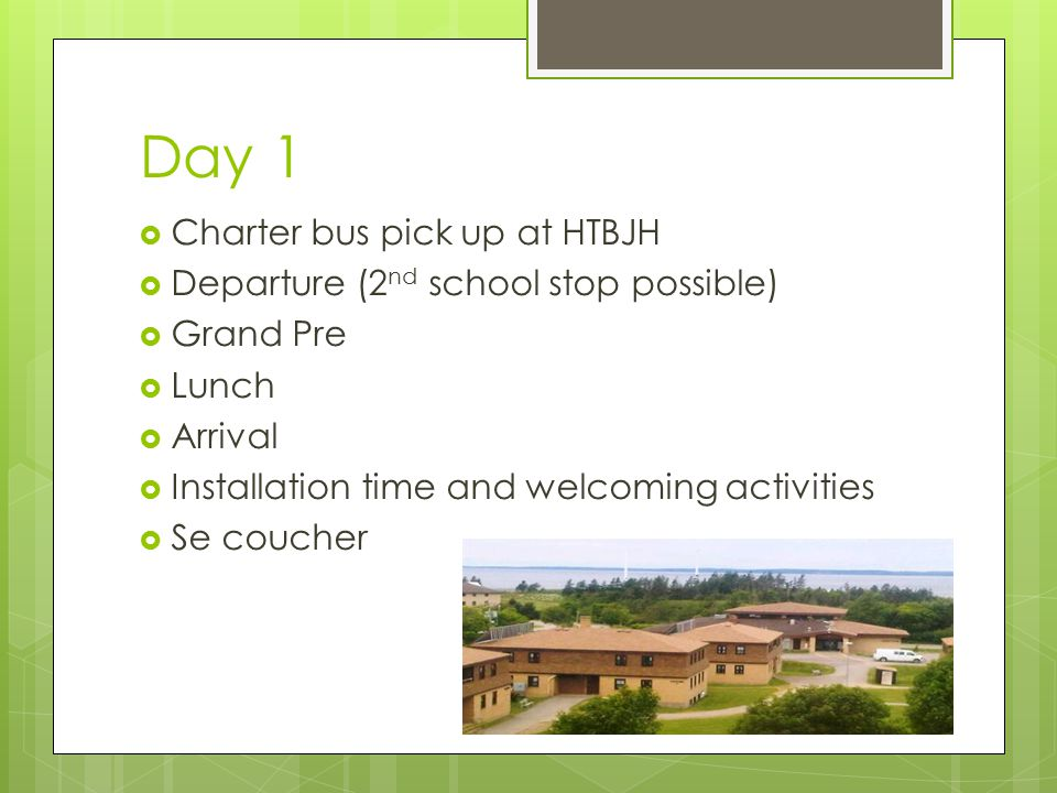 Day 1  Charter bus pick up at HTBJH  Departure (2 nd school stop possible)  Grand Pre  Lunch  Arrival  Installation time and welcoming activities  Se coucher