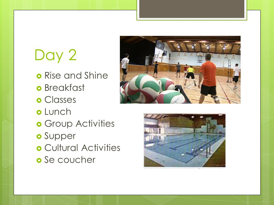 Day 2  Rise and Shine  Breakfast  Classes  Lunch  Group Activities  Supper  Cultural Activities  Se coucher