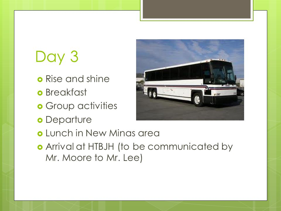 Day 3  Rise and shine  Breakfast  Group activities  Departure  Lunch in New Minas area  Arrival at HTBJH (to be communicated by Mr. Moore to Mr.