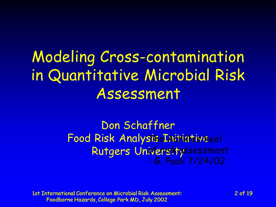 1st International Conference on Microbial Risk Assessment: Foodborne Hazards, College Park MD, July 2002 13 of 19 Things to consider in QMRA Cross-contamination must be handled differently than other increases –Two log increase due to growth: 1 + 2 = 3 –100 CFU added from cross- contamination: 10 + 100 = 110 Modeling the non-linear nature of the process